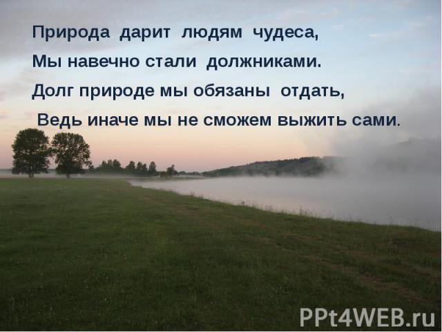 Природа дарит людям чудеса, Природа дарит людям чудеса, Мы навечно стали должниками. Долг природе мы обязаны отдать, Ведь иначе мы не сможем выжить сами.