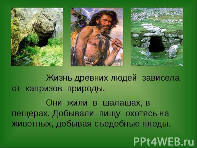 Жизнь древних людей зависела от капризов природы. Жизнь древних людей зависела от капризов природы. Они жили в шалашах, в пещерах. Добывали пищу охотясь на животных, добывая съедобные плоды.