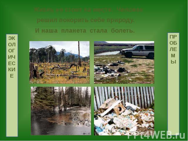 Жизнь не стоит на месте. Человек Жизнь не стоит на месте. Человек решил покорить себе природу. И наша планета стала болеть.