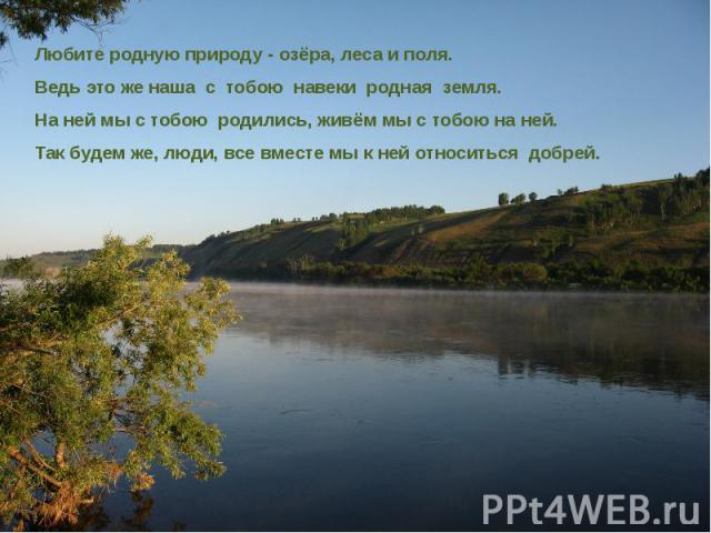 Любите родную природу - озёра, леса и поля. Любите родную природу - озёра, леса и поля. Ведь это же наша с тобою навеки родная земля. На ней мы с тобою родились, живём мы с тобою на ней. Так будем же, люди, все вместе мы к ней относиться добрей.