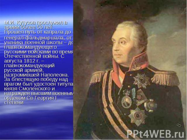 М.И. Кутузов прослужил в армии более 50 лет. Прошел путь от капрала до М.И. Кутузов прослужил в армии более 50 лет. Прошел путь от капрала до генерал-фальдмаршала, от ученика военной школы – до главнокомандующего русскими войсками во время Отечестве…