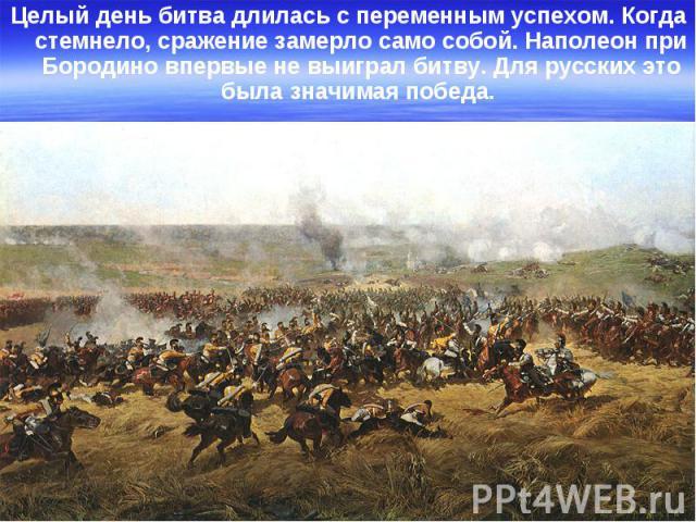 Целый день битва длилась с переменным успехом. Когда стемнело, сражение замерло само собой. Наполеон при Бородино впервые не выиграл битву. Для русских это была значимая победа. Целый день битва длилась с переменным успехом. Когда стемнело, сражение…