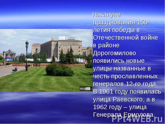Накануне празднования 150-летия победы в Отечественной войне в районе Дорогомилово появились новые улицы названные в честь прославленных генералов 12-го года. В 1961 году появилась улица Раевского, а в 1962 году – улица Генерала Ермолова.