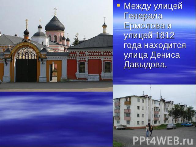 Между улицей Генерала Ермолова и улицей 1812 года находится улица Дениса Давыдова. Между улицей Генерала Ермолова и улицей 1812 года находится улица Дениса Давыдова.