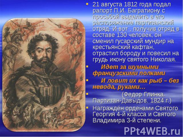 21 августа 1812 года подал рапорт П.И. Багратиону с просьбой выделить в его распоряжение партизанский отряд. И вот , получив отряд в составе 130 человек, он сменил гусарский мундир на крестьянский кафтан, отрастил бороду и повесил на грудь икону свя…