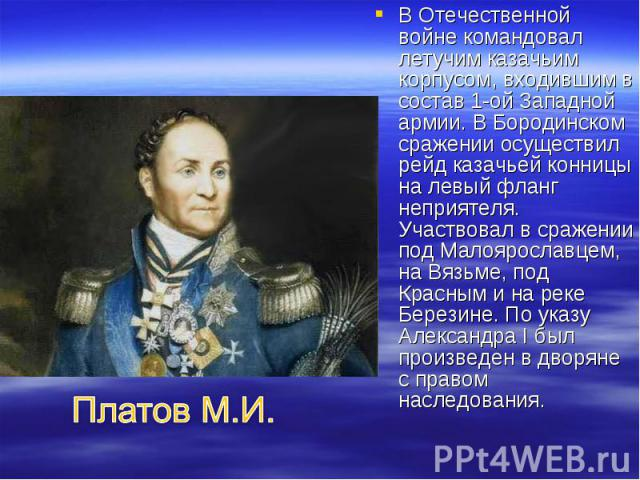 В Отечественной войне командовал летучим казачьим корпусом, входившим в состав 1-ой Западной армии. В Бородинском сражении осуществил рейд казачьей конницы на левый фланг неприятеля. Участвовал в сражении под Малоярославцем, на Вязьме, под Красным и…