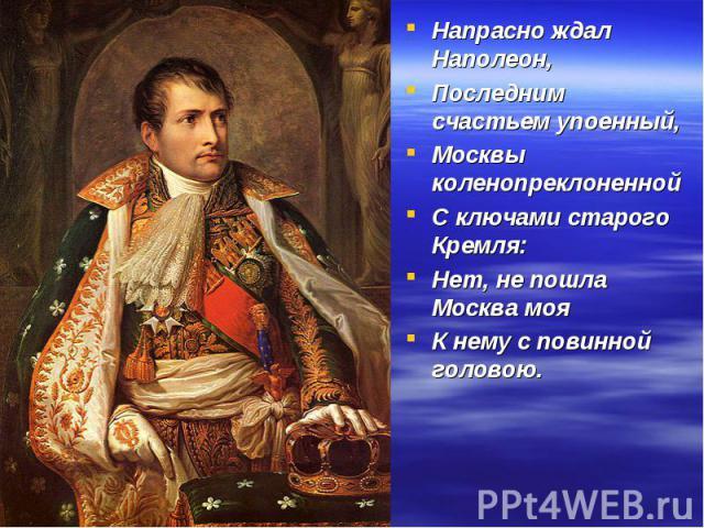 Напрасно ждал Наполеон, Напрасно ждал Наполеон, Последним счастьем упоенный, Москвы коленопреклоненной С ключами старого Кремля: Нет, не пошла Москва моя К нему с повинной головою.
