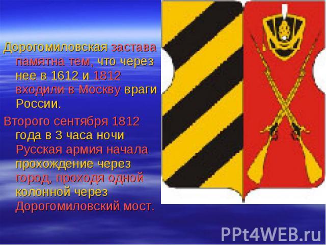 Дорогомиловская застава памятна тем, что через нее в 1612 и 1812 входили в Москву враги России. Дорогомиловская застава памятна тем, что через нее в 1612 и 1812 входили в Москву враги России. Второго сентября 1812 года в 3 часа ночи Русская армия на…