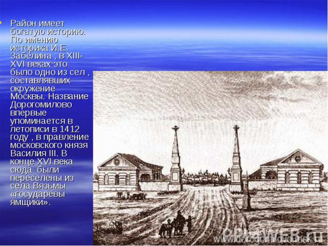 Район имеет богатую историю. По имению историка И.Е. Забелина , в XIII-XVI веках это было одно из сел , составлявших окружение Москвы. Название Дорогомилово впервые упоминается в летописи в 1412 году , в правление московского князя Василия III. В ко…