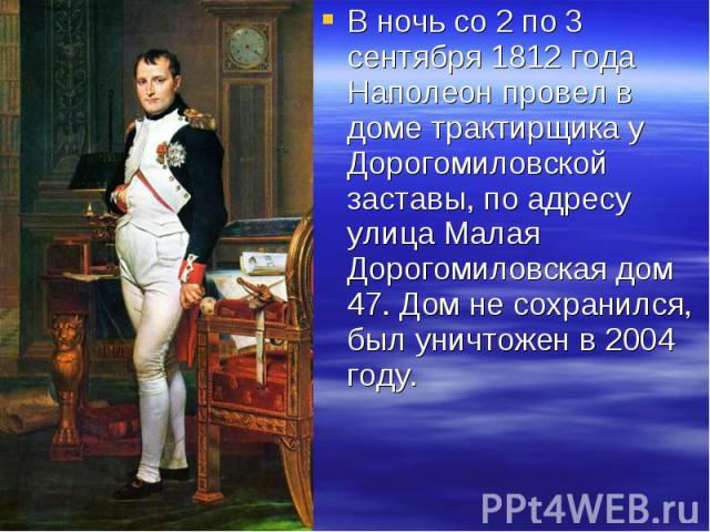 В ночь со 2 по 3 сентября 1812 года Наполеон провел в доме трактирщика у Дорогомиловской заставы, по адресу улица Малая Дорогомиловская дом 47. Дом не сохранился, был уничтожен в 2004 году. В ночь со 2 по 3 сентября 1812 года Наполеон провел в доме …