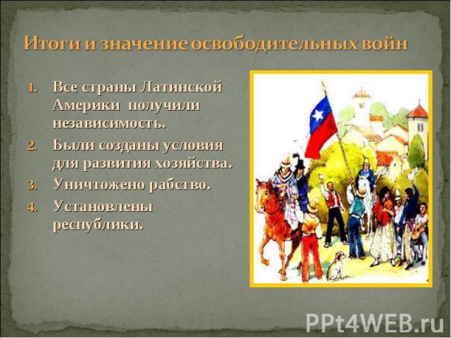 Все страны Латинской Америки получили независимость. Все страны Латинской Америки получили независимость. Были созданы условия для развития хозяйства. Уничтожено рабство. Установлены республики.