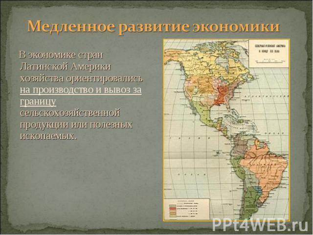 В экономике стран Латинской Америки хозяйства ориентировались на производство и вывоз за границу сельскохозяйственной продукции или полезных ископаемых. В экономике стран Латинской Америки хозяйства ориентировались на производство и вывоз за границу…