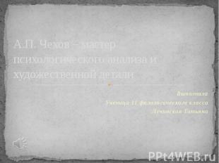 А.П. Чехов – мастер психологического анализа и художественной детали Выполнила У