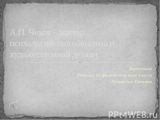 А.П. Чехов – мастер психологического анализа и художественной детали Выполнила Ученица 11 филологического класса Лучинская Татьяна