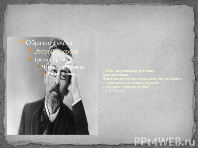 """""""Чехов - несравненный художник... Художник жизни. И достоинство его творчества в том, что оно понятно и сродно не только всякому русскому, но и всякому человеку вообще."""" ( Л. Н. Толстой)"""