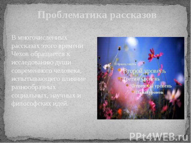 Проблематика рассказов В многочисленных рассказах этого времени Чехов обращается к исследованию души современного человека, испытывающего влияние разнообразных социальных, научных и философских идей.