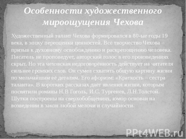 Особенности художественного мироощущения Чехова Художественный талант Чехова формировался в 80-ые годы 19 века, в эпоху переоценки ценностей. Всё творчество Чехова – призыв к духовному освобождению и раскрепощению человека. Писатель не проповедует, …
