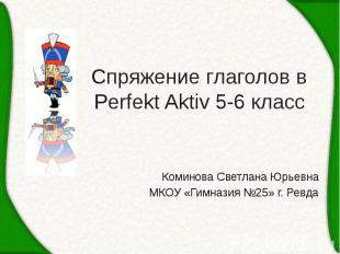 Спряжение глаголов в Perfekt Aktiv 5-6 класс Коминова Светлана Юрьевна МКОУ «Гим
