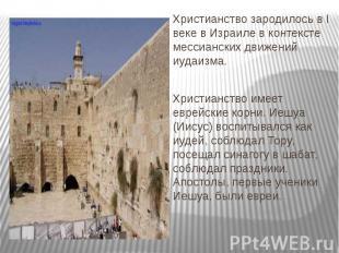 Христианство зародилось в I веке в Израиле в контексте мессианских движений иуда