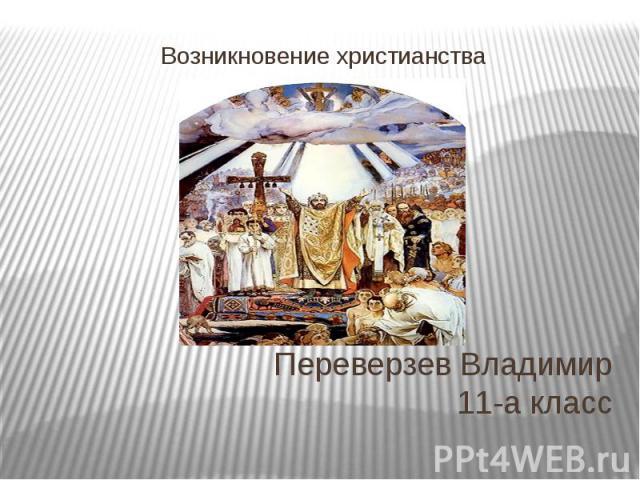 Переверзев Владимир 11-а класс Возникновение христианства