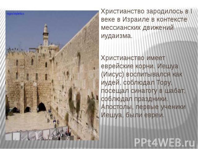Христианство зародилось в I веке в Израиле в контексте мессианских движений иудаизма. Христианство зародилось в I веке в Израиле в контексте мессианских движений иудаизма. Христианство имеет еврейские корни. Иешуа (Иисус) воспитывался как иудей, соб…