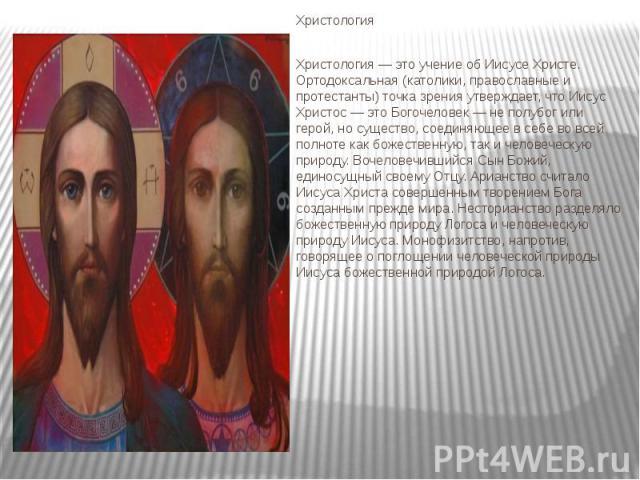 Христология Христология Христология — это учение об Иисусе Христе. Ортодоксальная (католики, православные и протестанты) точка зрения утверждает, что Иисус Христос — это Богочеловек — не полубог или герой, но существо, соединяющее в себе во всей пол…