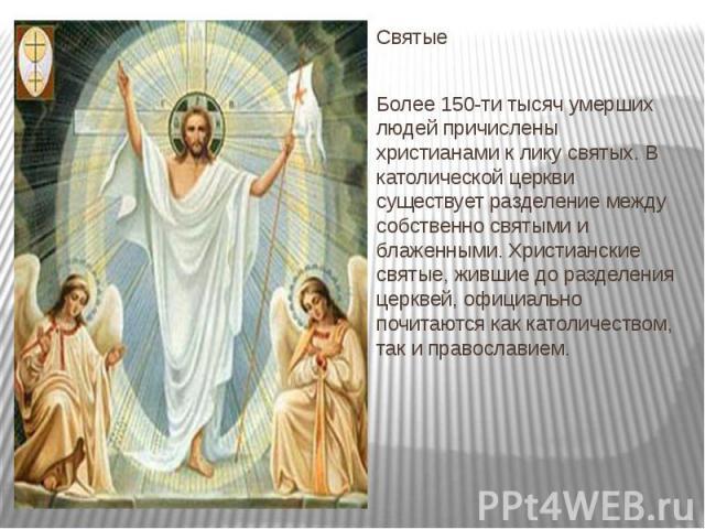 Святые Святые Более 150-ти тысяч умерших людей причислены христианами к лику святых. В католической церкви существует разделение между собственно святыми и блаженными. Христианские святые, жившие до разделения церквей, официально почитаются как като…