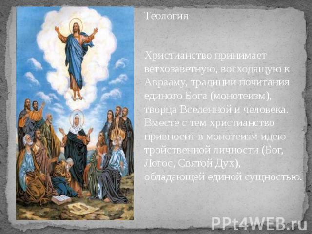 Теология Теология Христианство принимает ветхозаветную, восходящую к Аврааму, традиции почитания единого Бога (монотеизм), творца Вселенной и человека. Вместе с тем христианство привносит в монотеизм идею тройственной личности (Бог, Логос, Святой Ду…