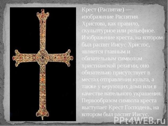 Крест (Распятие) — изображение Распятия Христова, как правило, скульптурное или рельефное. Изображение креста, на котором был распят Иисус Христос, является главным и обязательным символом христианской религии, оно обязательно присутствует в местах …