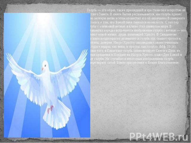Голубь — это образ, также пришедший в христианское искусство из Ветхого Завета. В книге Бытия рассказывается, как голубь принёс Ною зелёную ветвь и этим оповестил его об окончании Всемирного потопа и о том, что Божий гнев сменился на милость. С тех …