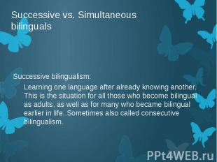 Successive vs. Simultaneous bilinguals Successive bilingualism: Learning one lan