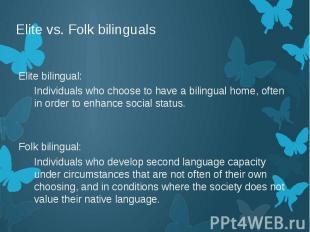 Elite vs. Folk bilinguals Elite bilingual: Individuals who choose to have a bili