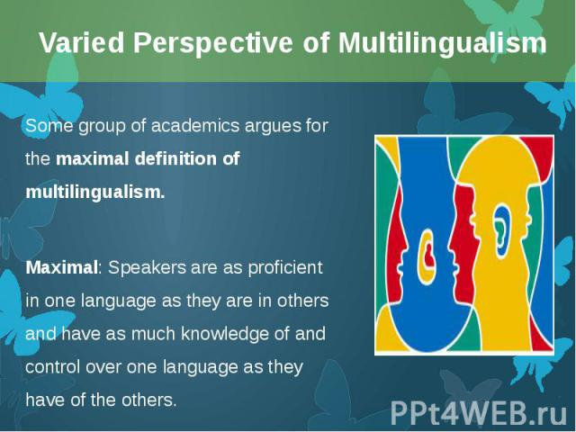 Some group of academics argues for the maximal definition of multilingualism. Some group of academics argues for the maximal definition of multilingualism. Maximal: Speakers are as proficient in one language as they are in others and have as much kn…