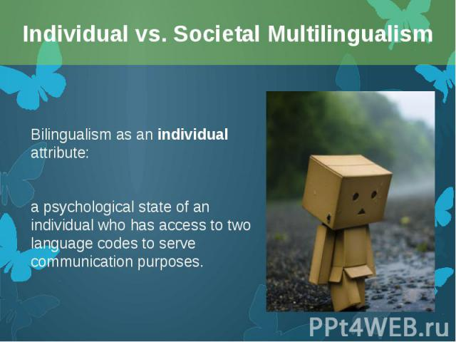 Bilingualism as an individual attribute: Bilingualism as an individual attribute: a psychological state of an individual who has access to two language codes to serve communication purposes.