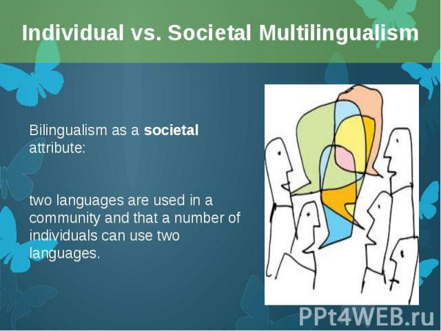 Bilingualism as a societal attribute: Bilingualism as a societal attribute: two languages are used in a community and that a number of individuals can use two languages.