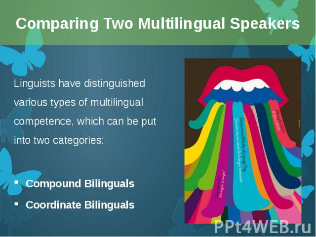 Linguists have distinguished various types of multilingual competence, which can be put into two categories: Linguists have distinguished various types of multilingual competence, which can be put into two categories: Compound Bilinguals Coordinate …
