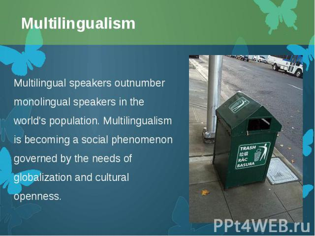 Multilingual speakers outnumber monolingualspeakers in the world's population. Multilingualism is becoming a social phenomenon governed by the needs of globalization and cultural openness. Multilingual speakers outnumber monolingualspeak…