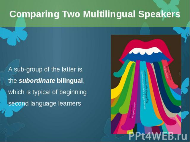 A sub-group of the latter is thesubordinatebilingual, which is typical of beginning second language learners. A sub-group of the latter is thesubordinatebilingual, which is typical of beginning second language learners.