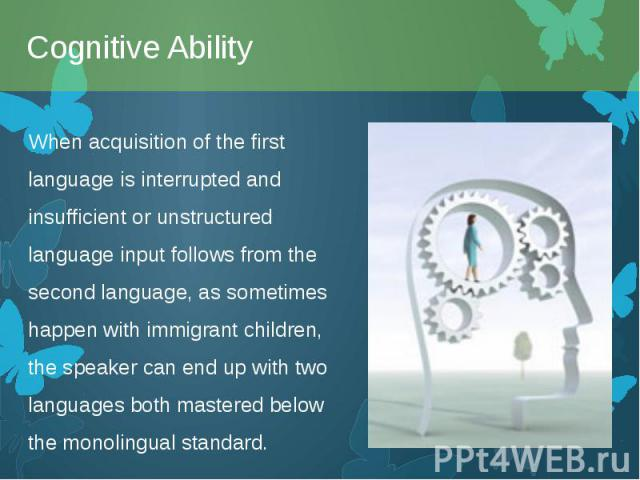 When acquisition of the first language is interrupted and insufficient or unstructured language input follows from the second language, as sometimes happen withimmigrantchildren, the speaker can end up with two languages both mastered be…