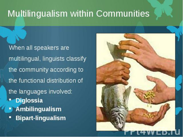 When all speakers are multilingual, linguists classify the community according to the functional distribution of the languages involved: When all speakers are multilingual, linguists classify the community according to the functional distribution of…