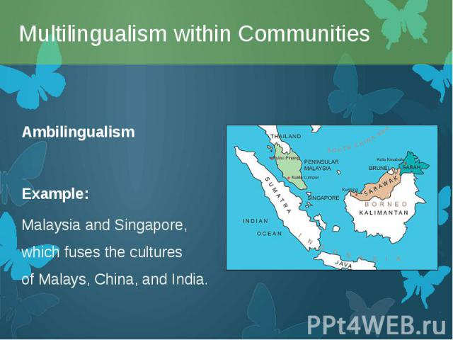 Ambilingualism Ambilingualism Example: MalaysiaandSingapore, which fuses the cultures ofMalays,China, andIndia.