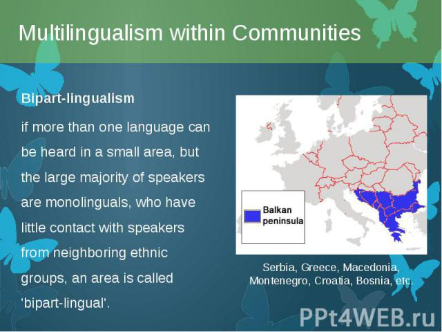 Bipart-lingualism Bipart-lingualism if more than one language can be heard in a small area, but the large majority of speakers are monolinguals, who have little contact with speakers from neighboring ethnic groups, an area is called 'bipart-lingual'.