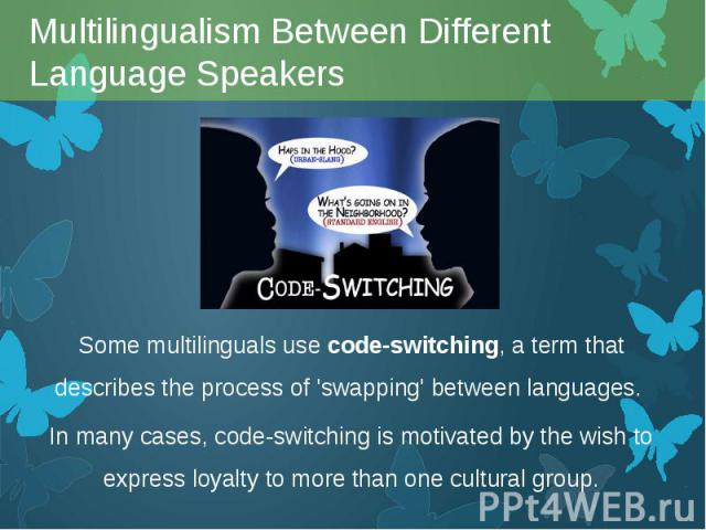 Some multilinguals usecode-switching, a term that describes the process of 'swapping' between languages. Some multilinguals usecode-switching, a term that describes the process of 'swapping' between languages. In many cases, code-switchi…