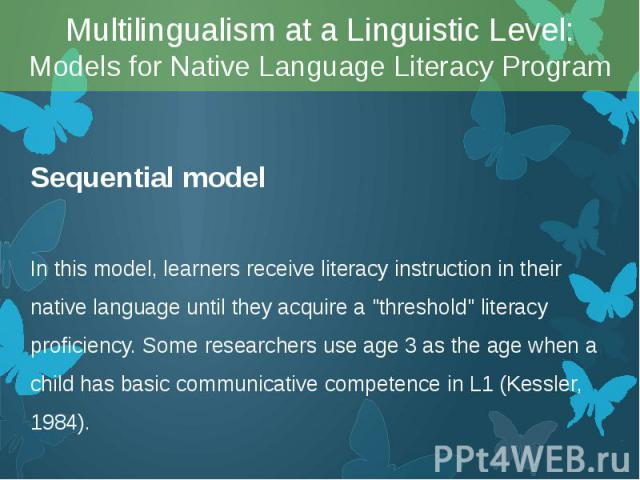 """Sequential model Sequential model In this model, learners receive literacy instruction in their native language until they acquire a """"threshold"""" literacy proficiency. Some researchers use age 3 as the age when a child has basic communicati…"""