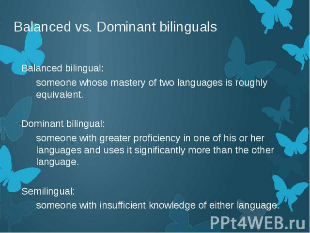Balanced vs. Dominant bilinguals Balanced bilingual: someone whose mastery of two languages is roughly equivalent. Dominant bilingual: someone with greater proficiency in one of his or her languages and uses it significantly more than the other lang…