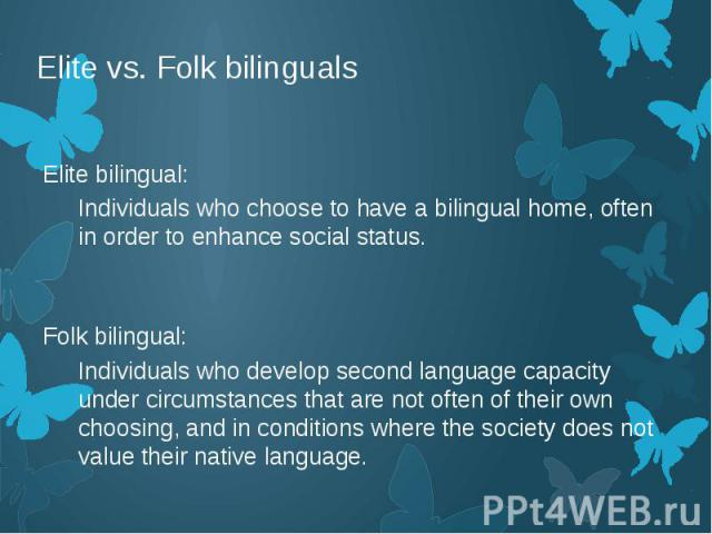 Elite vs. Folk bilinguals Elite bilingual: Individuals who choose to have a bilingual home, often in order to enhance social status. Folk bilingual: Individuals who develop second language capacity under circumstances that are not often of their own…