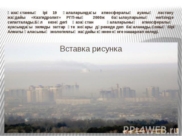 Қазақстанның ірі 19 қалаларындағы атмосфералық ауаның ластану жағдайы «Казгидролит» РГП-ның 2000ж бақылауларының негізінде сипатталады.Бұл кезеңдегі Қазақстан&…