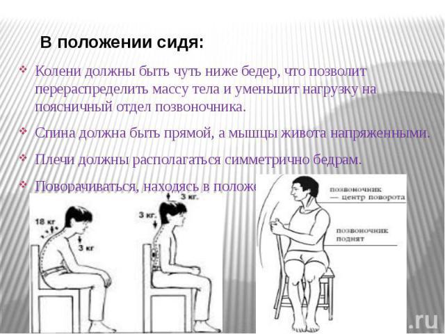 В положении сидя: В положении сидя: Колени должны быть чуть ниже бедер, что позволит перераспределить массу тела и уменьшит нагрузку на поясничный отдел позвоночника. Спина должна быть прямой, а мышцы живота напряженными. Плечи должны располагаться …