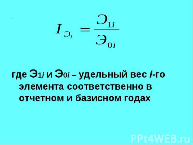 где Э1i и Э0i – удельный вес i-го элемента соответственно в отчетном и базисном годах где Э1i и Э0i – удельный вес i-го элемента соответственно в отчетном и базисном годах