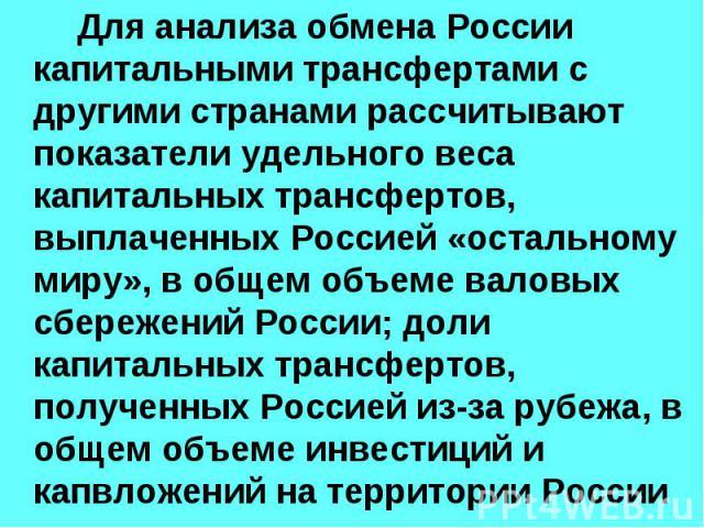 Для анализа обмена России капитальными трансфертами с другими странами рассчитывают показатели удельного веса капитальных трансфертов, выплаченных Россией «остальному миру», в общем объеме валовых сбережений России; доли капитальных трансфертов, пол…